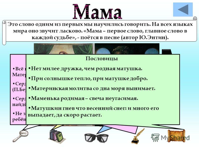 Это слово одним из первых мы научились говорить. На всех языках мира оно звучит ласково. «Мама – первое слово, главное слово в каждой судьбе», - поётся в песне (автор Ю.Энтин). Лексическое значение Мама – родительница. Словарь В.И.Даля даёт несколько