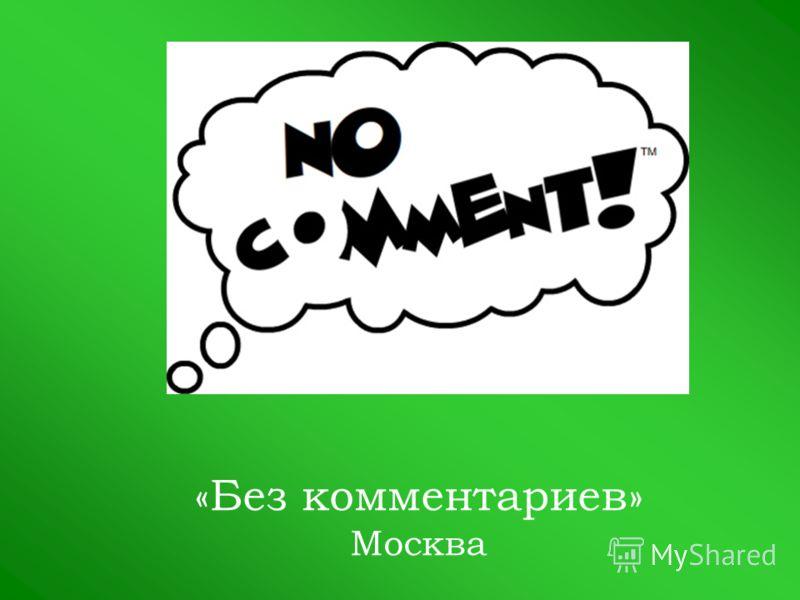 «Без комментариев» Москва