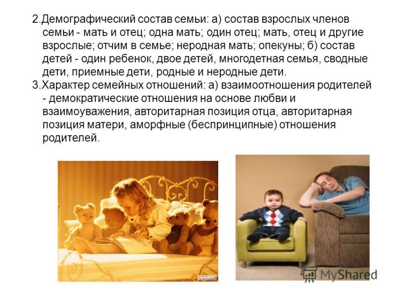 2.Демографический состав семьи: а) состав взрослых членов семьи - мать и отец; одна мать; один отец; мать, отец и другие взрослые; отчим в семье; неродная мать; опекуны; б) состав детей - один ребенок, двое детей, многодетная семья, сводные дети, пр