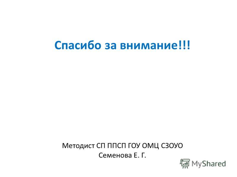 Спасибо за внимание!!! Методист СП ППСП ГОУ ОМЦ СЗОУО Семенова Е. Г.