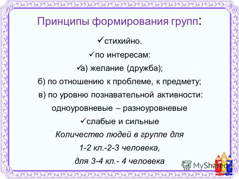 Принципы формирования групп : стихийно. по интересам: а) желание (дружба); б) по отношению к проблеме, к предмету; в) по уровню познавательной активности: одноуровневые – разноуровневые слабые и сильные Количество людей в группе для 1-2 кл.-2-3 челов