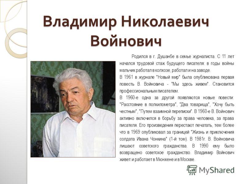 Владимир Николаевич Войнович Родился в г. Душанбе в семье журналиста. С 11 лет начался трудовой стаж будущего писателя: в годы войны мальчик работал в колхозе, работал и на заводе. В 1961 в журнале