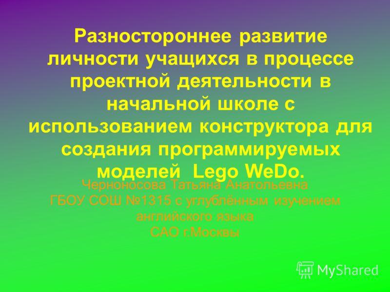 Разностороннее развитие личности учащихся в процессе проектной деятельности в начальной школе с использованием конструктора для создания программируемых моделей Lego WeDo. Черноносова Татьяна Анатольевна ГБОУ СОШ 1315 с углублённым изучением английск