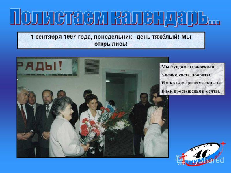 1 сентября 1997 года, понедельник - день тяжёлый! Мы открылись! Мы фундамент заложили Ученья, света, доброты. И школа двери нам открыла В век просвещенья и мечты.