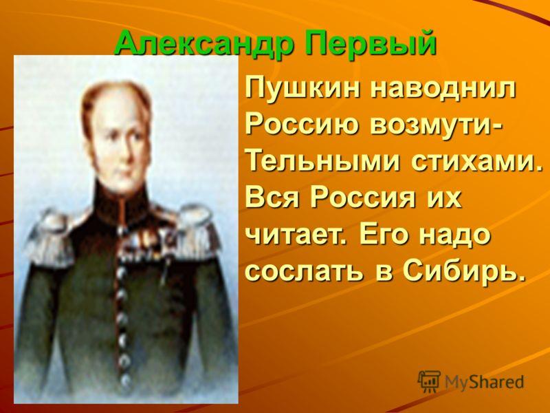 Александр Первый Пушкин наводнил Россию возмути- Тельными стихами. Вся Россия их читает. Его надо сослать в Сибирь.
