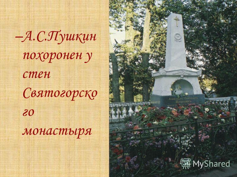 –А.С.Пушкин похоронен у стен Святогорско го монастыря