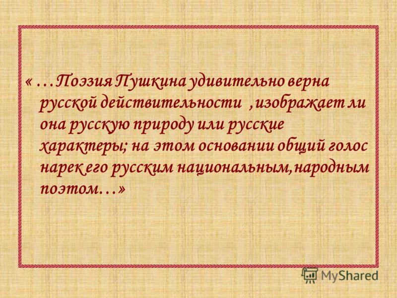 « …Поэзия Пушкина удивительно верна русской действительности,изображает ли она русскую природу или русские характеры; на этом основании общий голос нарек его русским национальным,народным поэтом…»