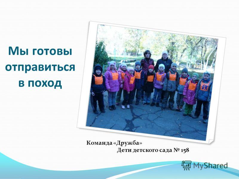 Мы готовы отправиться в поход Команда «Дружба» Дети детского сада 158