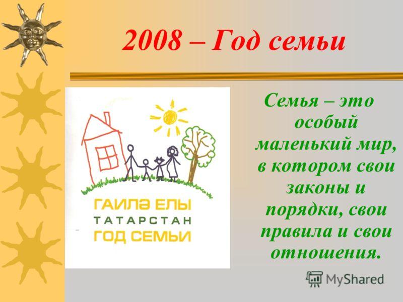 2008 – Год семьи Семья – это особый маленький мир, в котором свои законы и порядки, свои правила и свои отношения.