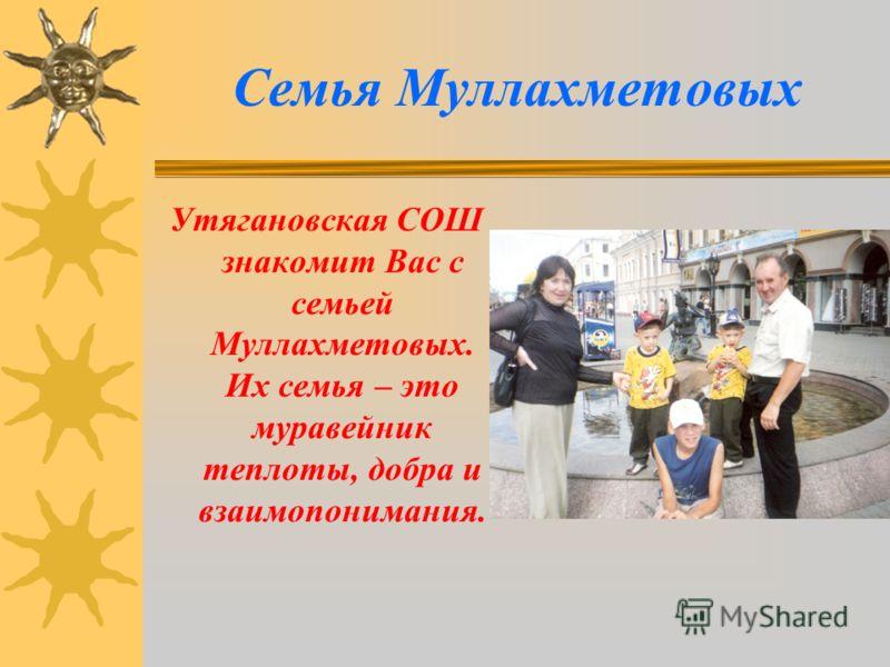 Семья Муллахметовых Утягановская СОШ знакомит Вас с семьей Муллахметовых. Их семья – это муравейник теплоты, добра и взаимопонимания.