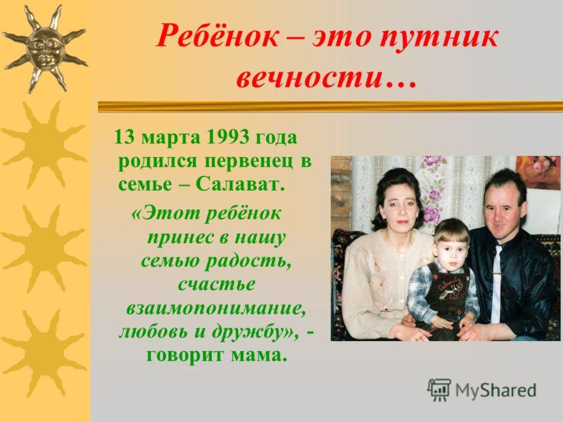 Ребёнок – это путник вечности… 13 марта 1993 года родился первенец в семье – Салават. «Этот ребёнок принес в нашу семью радость, счастье взаимопонимание, любовь и дружбу», - говорит мама.