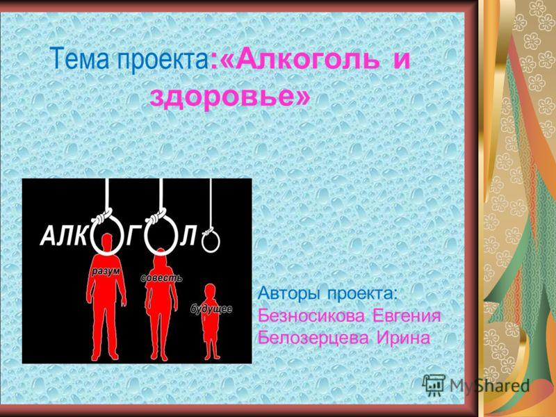 Тема проекта :«Алкоголь и здоровье» Авторы проекта: Безносикова Евгения Белозерцева Ирина