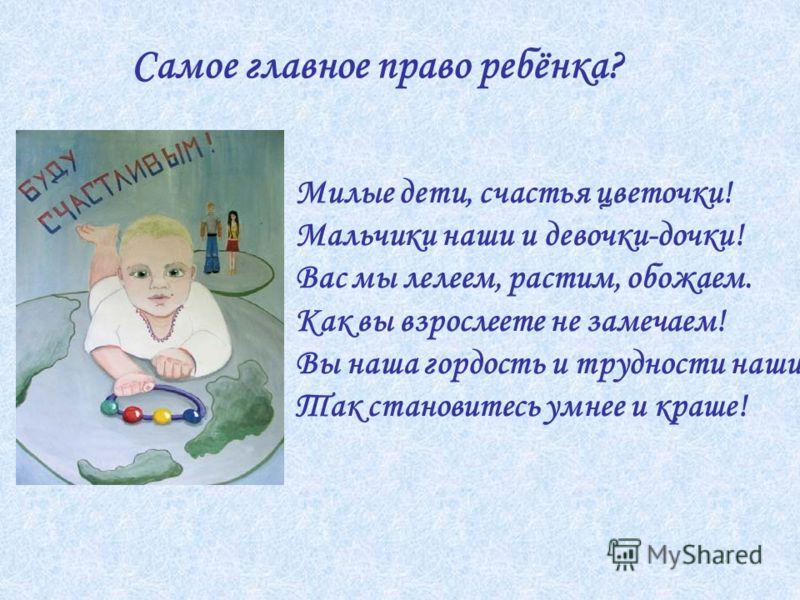 Самое главное право ребёнка? Милые дети, счастья цветочки! Мальчики наши и девочки-дочки! Вас мы лелеем, растим, обожаем. Как вы взрослеете не замечаем! Вы наша гордость и трудности наши. Так становитесь умнее и краше!