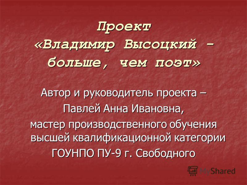 Проект «Владимир Высоцкий - больше, чем поэт» Автор и руководитель проекта – Павлей Анна Ивановна, мастер производственного обучения высшей квалификационной категории ГОУНПО ПУ-9 г. Свободного