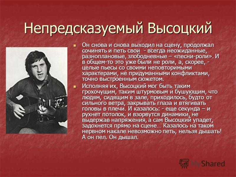 Непредсказуемый Высоцкий Он снова и снова выходил на сцену, продолжал сочинять и петь свои - всегда неожиданные, разноплановые, злободневные – «песни-роли». И в общем-то это уже были не роли, а, скорее, - целые пьесы со своими неповторимыми характера