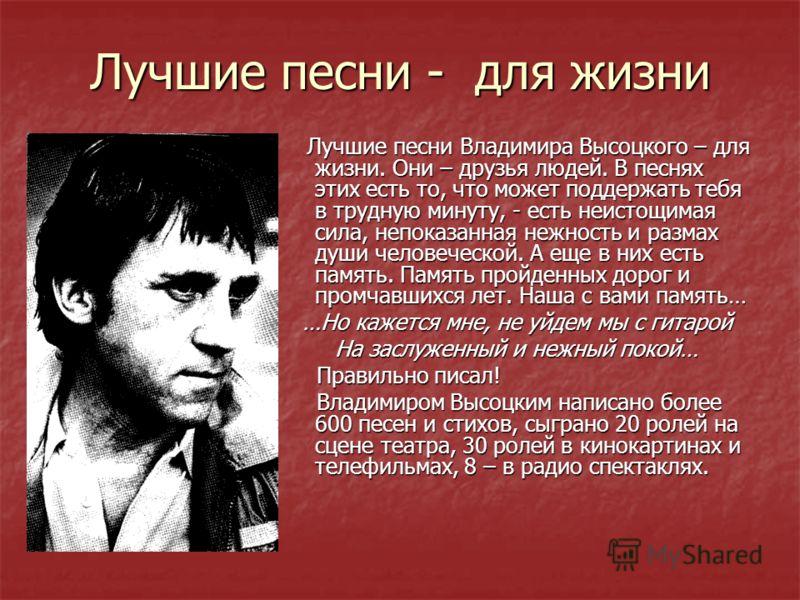 Лучшие песни - для жизни Лучшие песни Владимира Высоцкого – для жизни. Они – друзья людей. В песнях этих есть то, что может поддержать тебя в трудную минуту, - есть неистощимая сила, непоказанная нежность и размах души человеческой. А еще в них есть