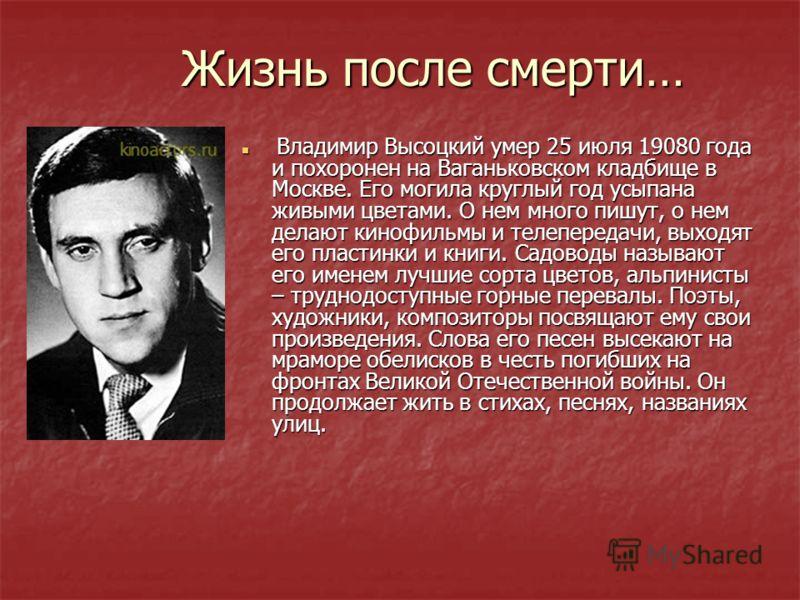 Жизнь после смерти… Владимир Высоцкий умер 25 июля 19080 года и похоронен на Ваганьковском кладбище в Москве. Его могила круглый год усыпана живыми цветами. О нем много пишут, о нем делают кинофильмы и телепередачи, выходят его пластинки и книги. Сад