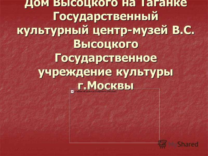 Дом Высоцкого на Таганке Государственный культурный центр-музей В.С. Высоцкого Государственное учреждение культуры г.Москвы