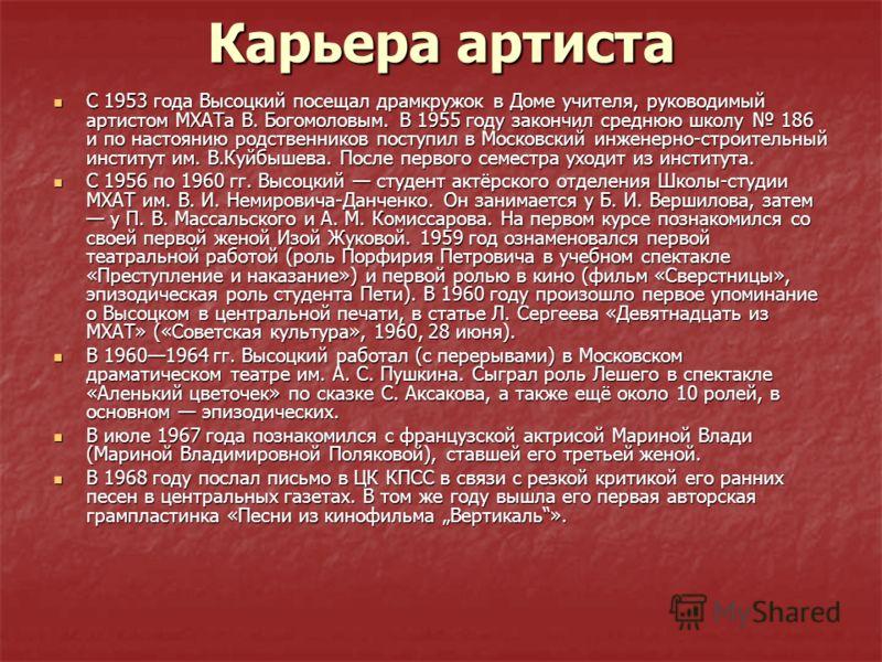 Карьера артиста С 1953 года Высоцкий посещал драмкружок в Доме учителя, руководимый артистом МХАТа В. Богомоловым. В 1955 году закончил среднюю школу 186 и по настоянию родственников поступил в Московский инженерно-строительный институт им. В.Куйбыше