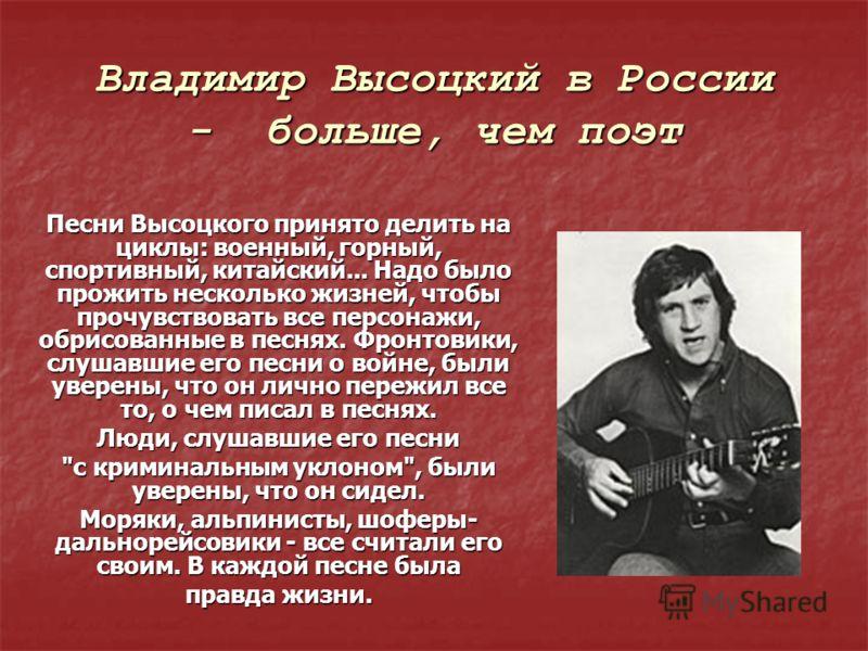 Владимир Высоцкий в России - больше, чем поэт Песни Высоцкого принято делить на циклы: военный, горный, спортивный, китайский... Надо было прожить несколько жизней, чтобы прочувствовать все персонажи, обрисованные в песнях. Фронтовики, слушавшие его