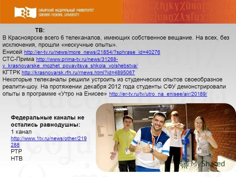 В Красноярске всего 6 телеканалов, имеющих собственное вещание. На всех, без исключения, прошли «нескучные опыты». Енисей http://er-tv.ru/news/more_news/21854/?sphrase_id=40276 http://er-tv.ru/news/more_news/21854/?sphrase_id=40276 СТС-Прима http://w