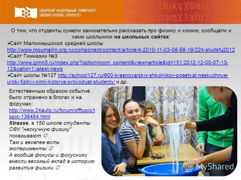 О том, что студенты сумели занимательно рассказать про физику и химию, сообщали и сами школьники на школьных сайтах: Сайт Малоимышской средней школы http://www.moumalim.org.ru/component/content/article/4-2010-11-03-08-58-19/224-studsfu2012 http://www