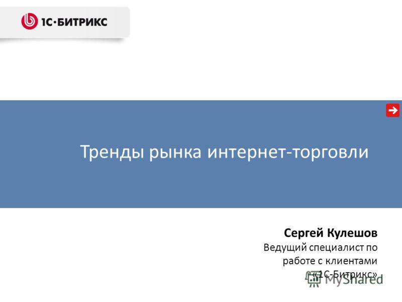 Тренды рынка интернет-торговли Сергей Кулешов Ведущий специалист по работе с клиентами «1С-Битрикс»