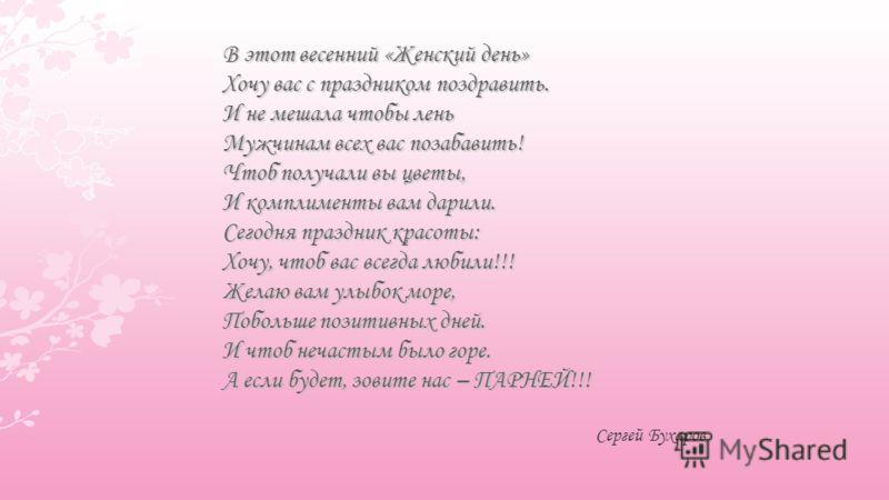 Сергей Бухаров В этот весенний «Женский день» Хочу вас с праздником поздравить. И не мешала чтобы лень Мужчинам всех вас позабавить! Чтоб получали вы цветы, И комплименты вам дарили. Сегодня праздник красоты: Хочу, чтоб вас всегда любили!!! Желаю вам