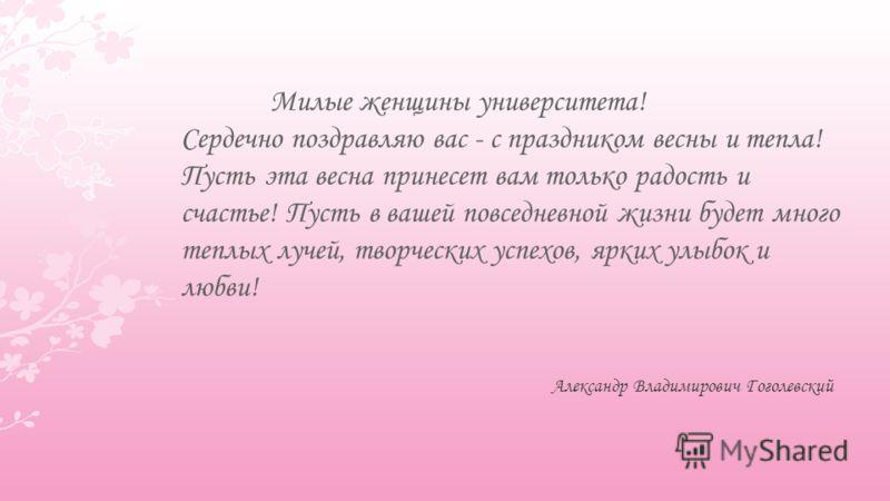Милые женщины университета! Сердечно поздравляю вас - с праздником весны и тепла! Пусть эта весна принесет вам только радость и счастье! Пусть в вашей повседневной жизни будет много теплых лучей, творческих успехов, ярких улыбок и любви! Александр Вл
