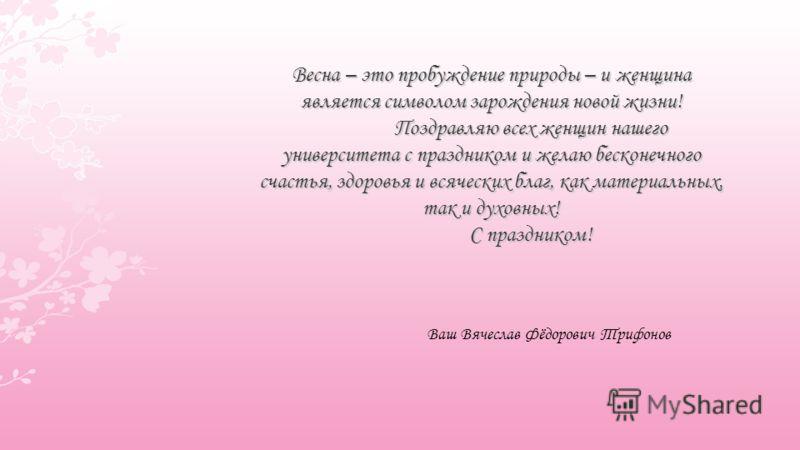 Весна – это пробуждение природы – и женщина является символом зарождения новой жизни! Поздравляю всех женщин нашего университета с праздником и желаю бесконечного счастья, здоровья и всяческих благ, как материальных, так и духовных! С праздником! Ваш