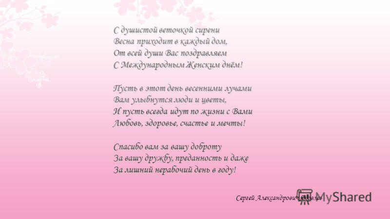 Сергей Александрович Яковлев С душистой веточкой сирени Весна приходит в каждый дом, От всей души Вас поздравляем С Международным Женским днём! Пусть в этот день весенними лучами Вам улыбнутся люди и цветы, И пусть всегда идут по жизни с Вами Любовь,