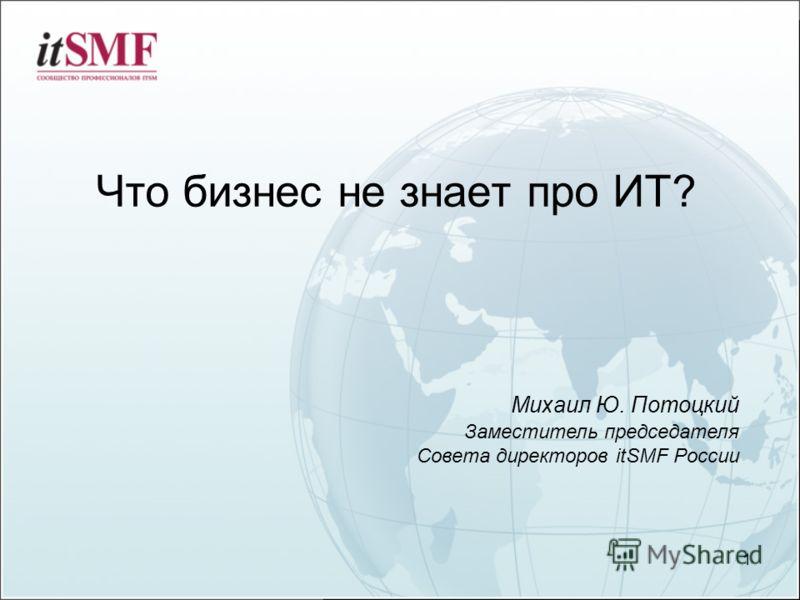 Что бизнес не знает про ИТ? 1 Михаил Ю. Потоцкий Заместитель председателя Совета директоров itSMF России