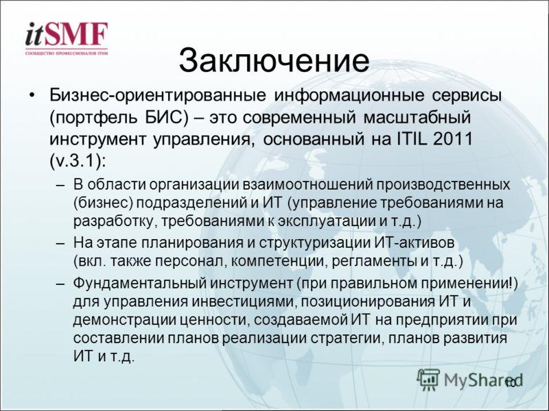 Заключение Бизнес-ориентированные информационные сервисы (портфель БИС) – это современный масштабный инструмент управления, основанный на ITIL 2011 (v.3.1): –В области организации взаимоотношений производственных (бизнес) подразделений и ИТ (управлен