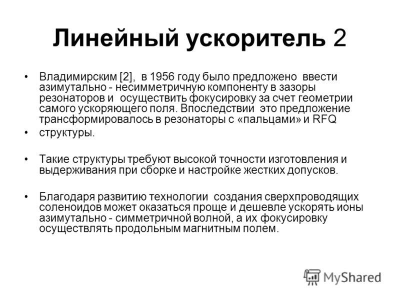 Линейный ускоритель 2 Владимирским [2], в 1956 году было предложено ввести азимутально - несимметричную компоненту в зазоры резонаторов и осуществить фокусировку за счет геометрии самого ускоряющего поля. Впоследствии это предложение трансформировало