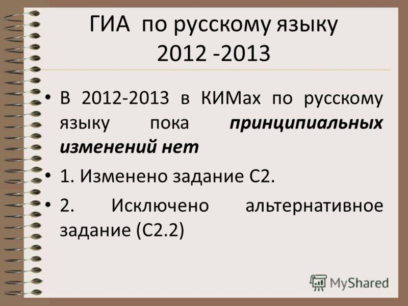 ГИА по русскому языку 2012 -2013 В 2012-2013 в КИМах по русскому языку пока принципиальных изменений нет 1. Изменено задание С2. 2. Исключено альтернативное задание (С2.2)