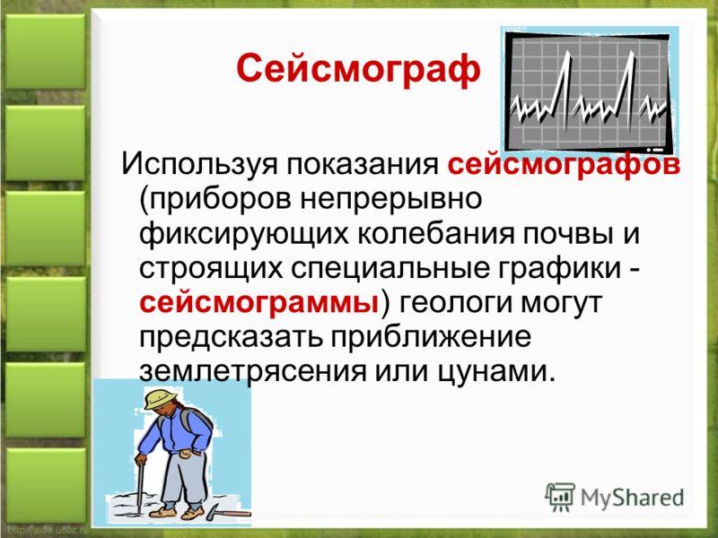 Сейсмограф Используя показания сейсмографов (приборов непрерывно фиксирующих колебания почвы и строящих специальные графики - сейсмограммы) геологи могут предсказать приближение землетрясения или цунами.