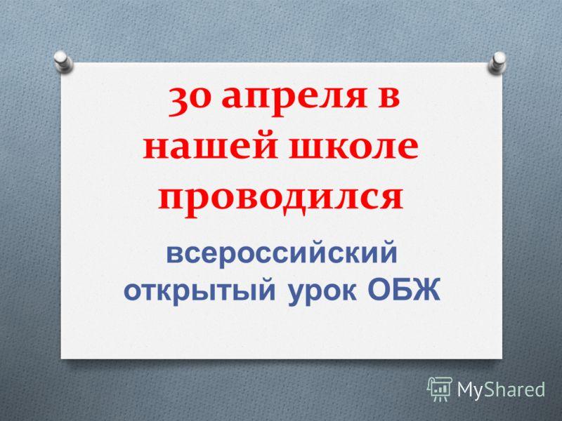 30 апреля в нашей школе проводился всероссийский открытый урок ОБЖ