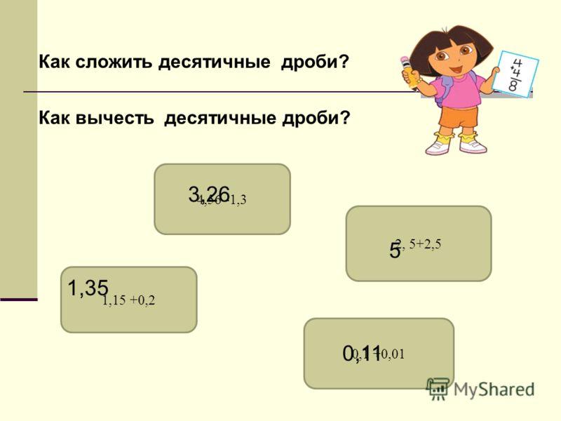 Как сложить десятичные дроби? Как вычесть десятичные дроби? 1,15 +0,2 4,56 -1,3 2, 5+2,5 0,1 +0,01 1,35 3,26 0,11 5