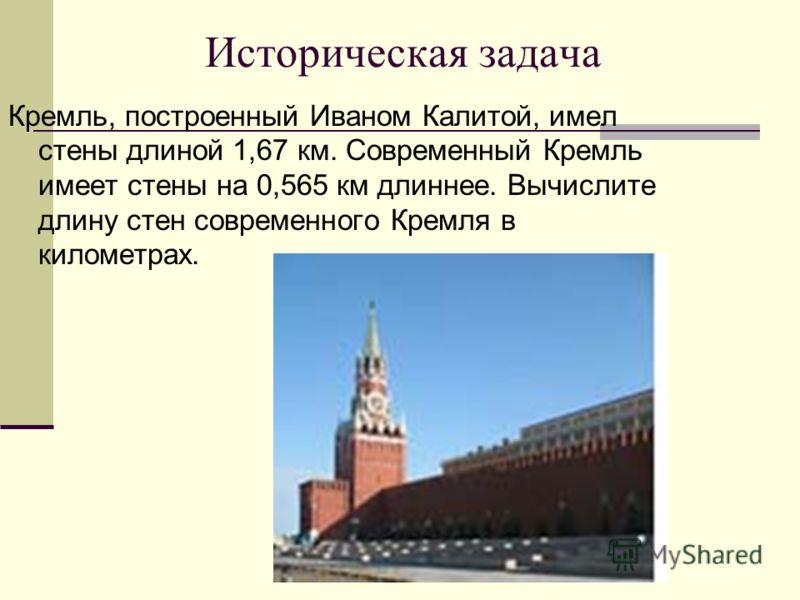 Историческая задача Кремль, построенный Иваном Калитой, имел стены длиной 1,67 км. Современный Кремль имеет стены на 0,565 км длиннее. Вычислите длину стен современного Кремля в километрах.