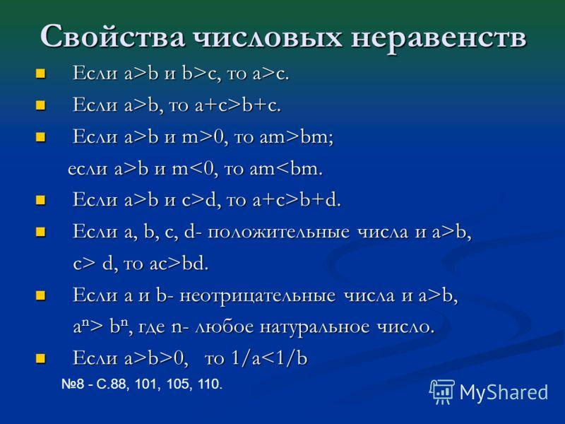 Свойства числовых неравенств Если a>b и b>c, то a>c. Если a>b и b>c, то a>c. Если a>b, то a+c>b+c. Если a>b, то a+c>b+c. Если a>b и m>0, то am>bm; Если a>b и m>0, то am>bm; если a>b и m b и md, то a+c>b+d. Если a>b и c>d, то a+c>b+d. Если a, b, c, d-