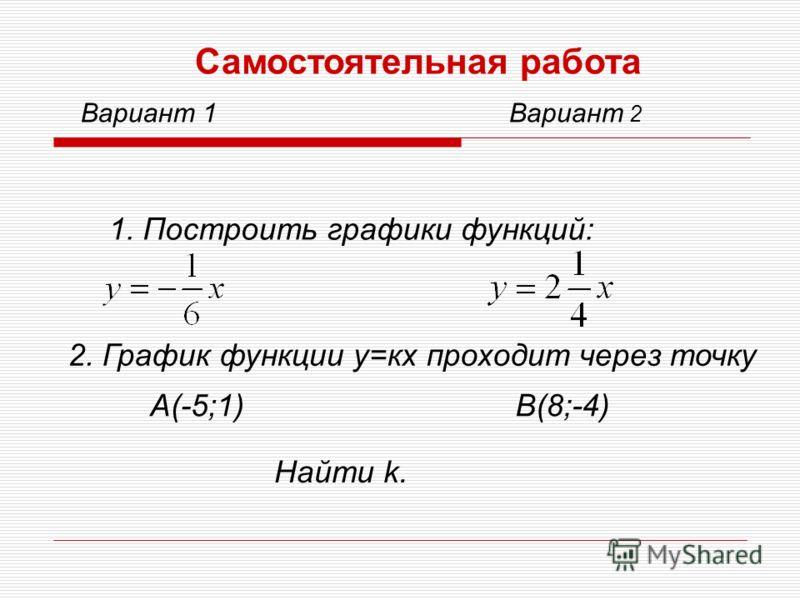 Самостоятельная работа Вариант 1Вариант 2 1. Построить графики функций: 2. График функции у=кх проходит через точку А(-5;1)В(8;-4) Найти k.