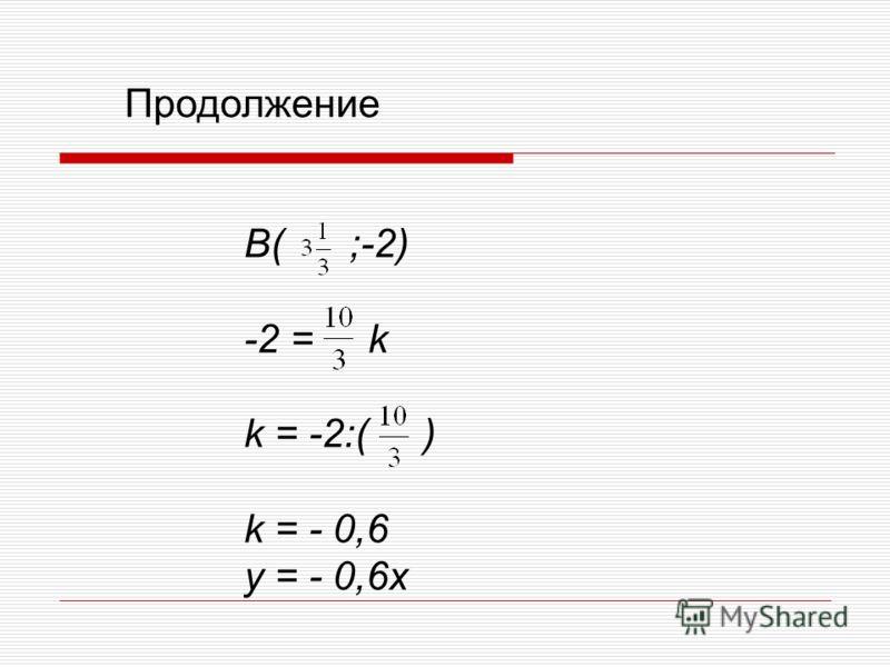 B( ;-2) -2 = k k = -2:( ) k = - 0,6 y = - 0,6x Продолжение