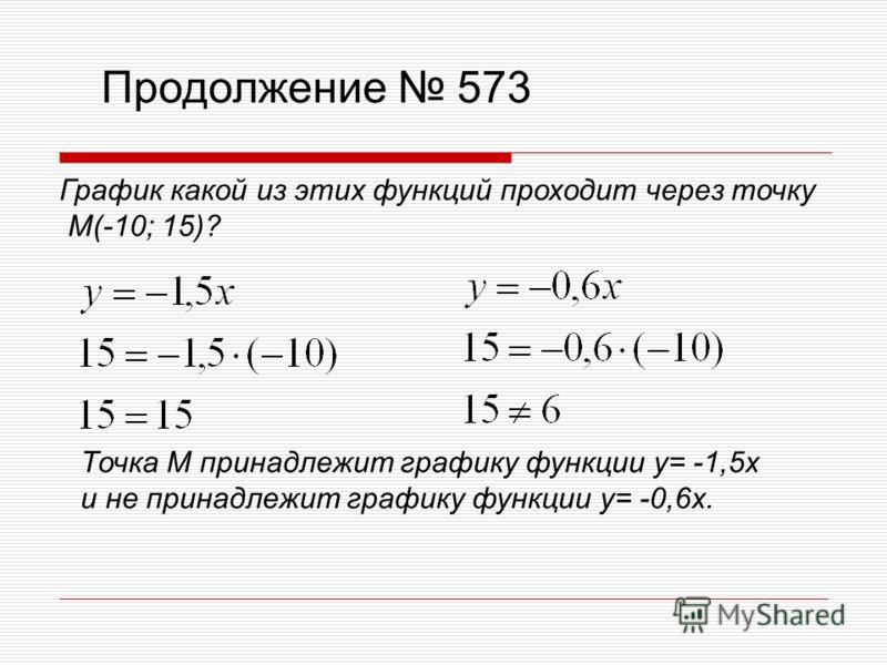 Продолжение 573 График какой из этих функций проходит через точку М(-10; 15)? Точка М принадлежит графику функции y= -1,5x и не принадлежит графику функции y= -0,6x.