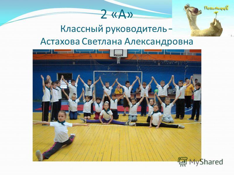 2 «А» Классный руководитель – Астахова Светлана Александровна