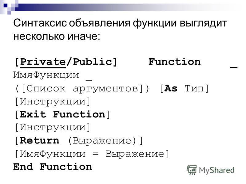 Синтаксис объявления функции выглядит несколько иначе: [Private/Public] Function _ ИмяФункции _ ([Список аргументов]) [As Тип] [Инструкции] [Exit Function] [Инструкции] [Return (Выражение)] [ИмяФункции = Выражение] End Function