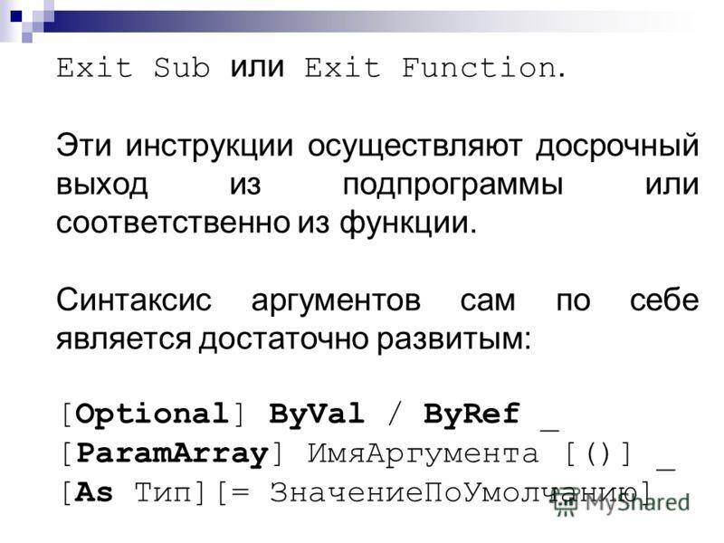 Exit Sub или Exit Function. Эти инструкции осуществляют досрочный выход из подпрограммы или соответственно из функции. Синтаксис аргументов сам по себе является достаточно развитым: [Optional] ByVal / ByRef _ [ParamArray] ИмяАргумента [()] _ [As Тип]