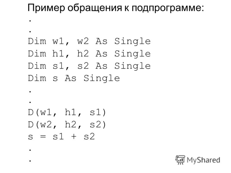 Пример обращения к подпрограмме:. Dim w1, w2 As Single Dim h1, h2 As Single Dim s1, s2 As Single Dim s As Single. D(w1, h1, s1) D(w2, h2, s2) s = s1 + s2.