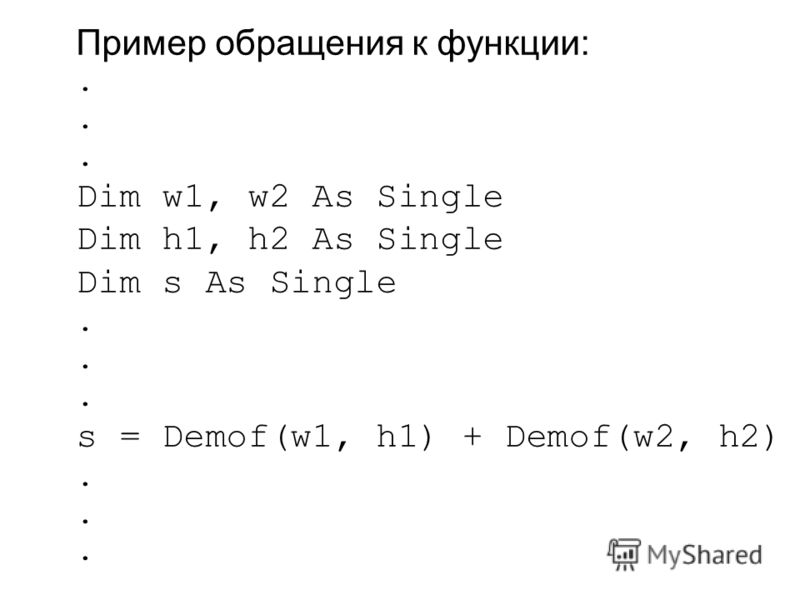 Пример обращения к функции:. Dim w1, w2 As Single Dim h1, h2 As Single Dim s As Single. s = Demof(w1, h1) + Demof(w2, h2).