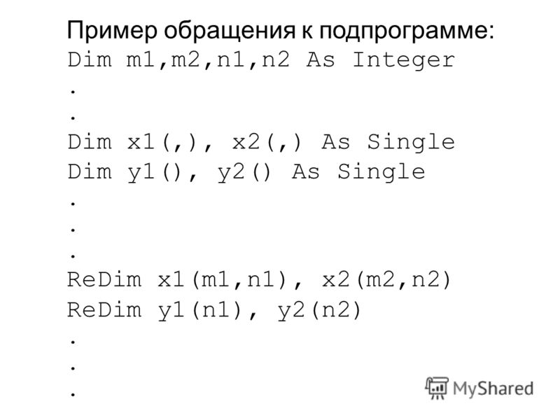 Пример обращения к подпрограмме: Dim m1,m2,n1,n2 As Integer. Dim x1(,), x2(,) As Single Dim y1(), y2() As Single. ReDim x1(m1,n1), x2(m2,n2) ReDim y1(n1), y2(n2).