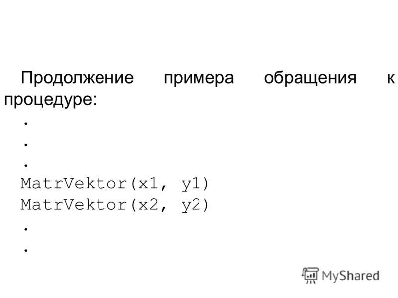 Продолжение примера обращения к процедуре:. MatrVektor(x1, y1) MatrVektor(x2, y2).